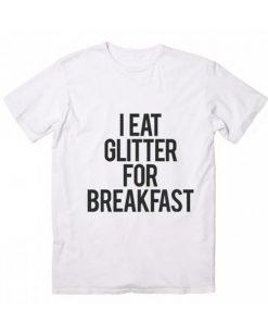 I Eat Glitter For Breakfast Tshirts
