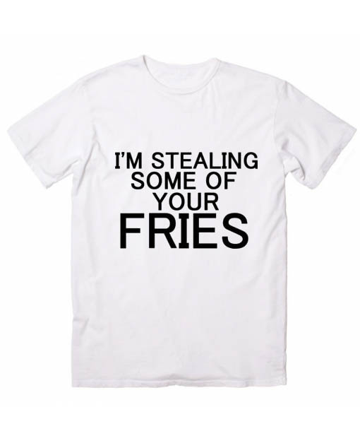 I'm Stealing Some Of Your Fries Tshirts