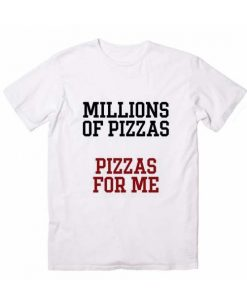 Millions Of Pizzas Pizzas For Me T shirts