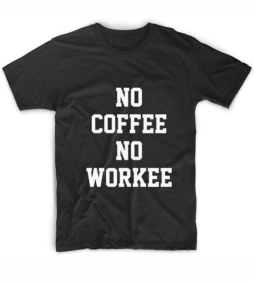 9cb0a84fe No Coffee No Workee Tshirts Custom T Shirts No Minimum