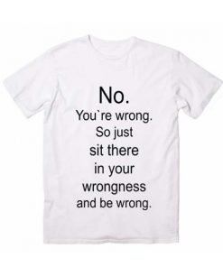 No You`Re Wrong So Just Sit There And Be Wrong T shirts