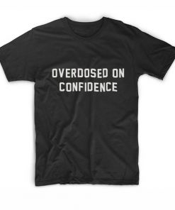 Overdosed On Confidence T shirts