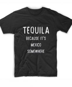 Tequila Because It's Mexico Somewhere Tshirts
