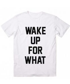 Wake Up For What Tshirts