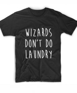 Wizards Don't Do Laundry Tshirts