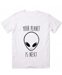 Your Planet Is Next T shirts