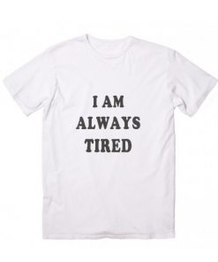 I Am Always Tired Funny Quote Tshirts