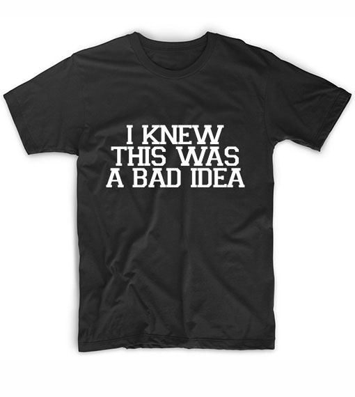 I Knew This Was A Bad Idea Funny Quote Tshirts