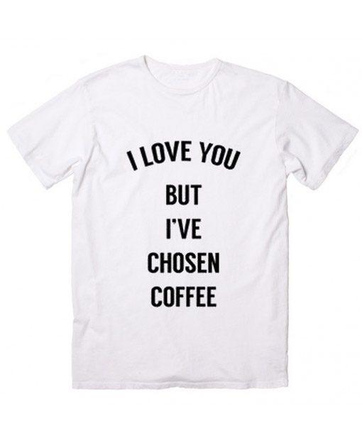 I Love You But I've Chosen Coffee Customized Shirts