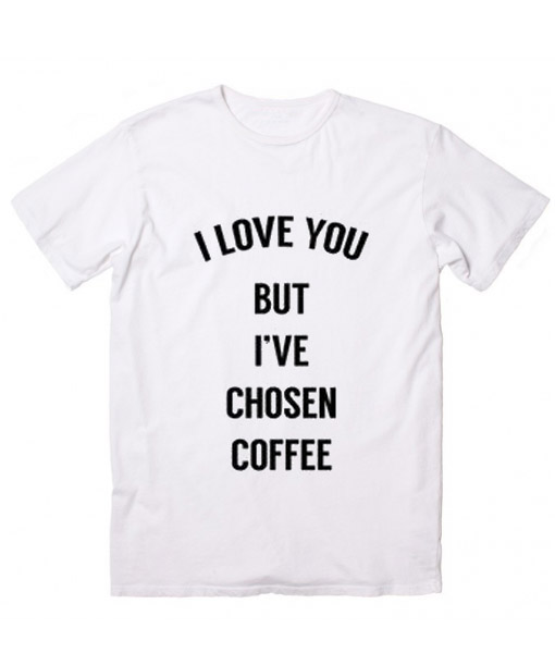 I Love You But I've Chosen Coffee Customized Shirts