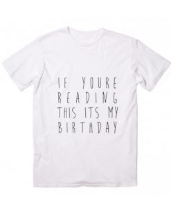 If Youre Reading This Its My Birthday Funny Quote Tshirts