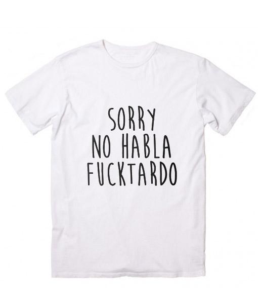 Sorry No Habla Fucktardo Customized Shirts – Custom T Shirts No Minimum 6c39a8b11