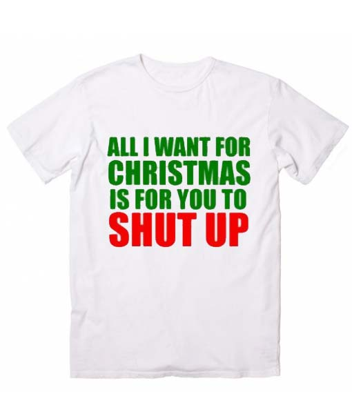 All I Want for Christmas is for you To Shut Up Christmas T-Shirts
