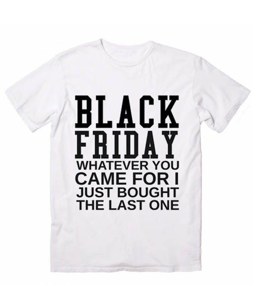Black Friday Whatever You Came For Funny Quote Tshirts