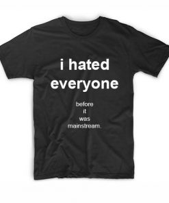 I Hated Everyone Before It Was Mainstream Funny Quote Tshirts