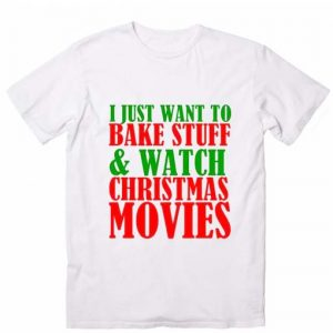 I Just Want to Bake Stuff and Watch Christmas T-Shirts