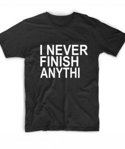 I Never Finish Anything Funny Quote Tshirts