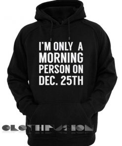 I'm Only Morning Person On Dec 25th Christmas Hoodie Shirts