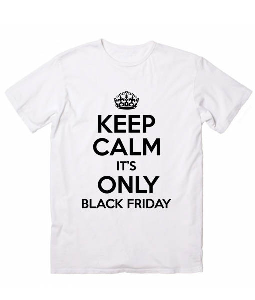 Keep Calm It's only Black Friday Funny Quote Tshirts