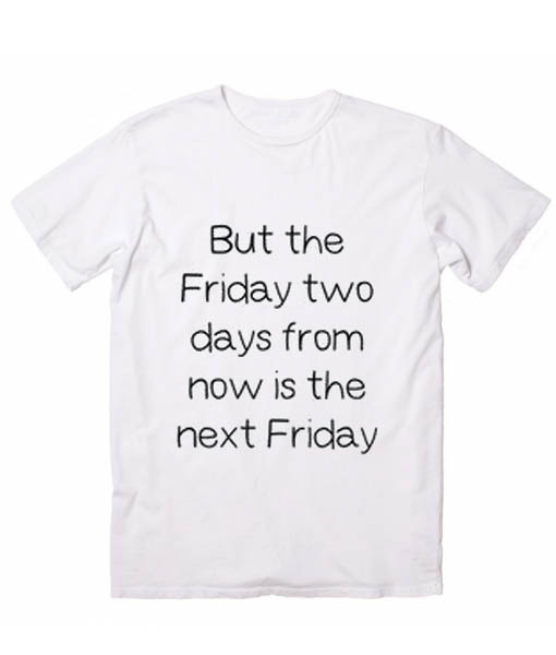 Next Friday Funny Quote Tshirts
