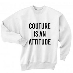 Couture Is An Attitude Sweatshirt Quotes Sweater