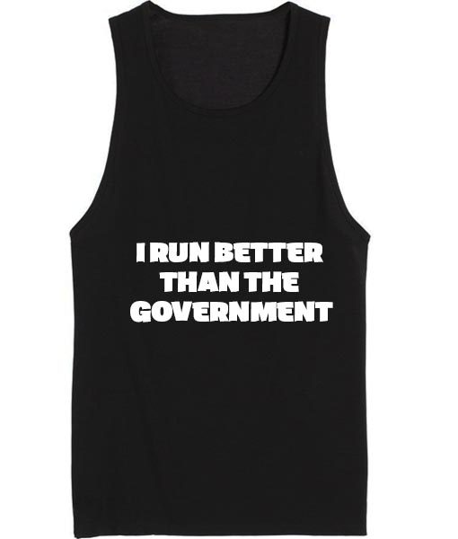 I Run Better Than The Government Health and Fitness Tank top