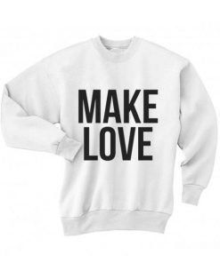 Make Love Sweatshirt Quotes Sweater