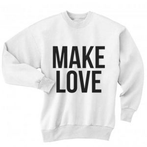 Make Love Sweatshirt Quotes Sweater