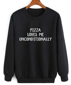 Pizza Loves Me Unconditionally Sweatshirt Quotes Sweater