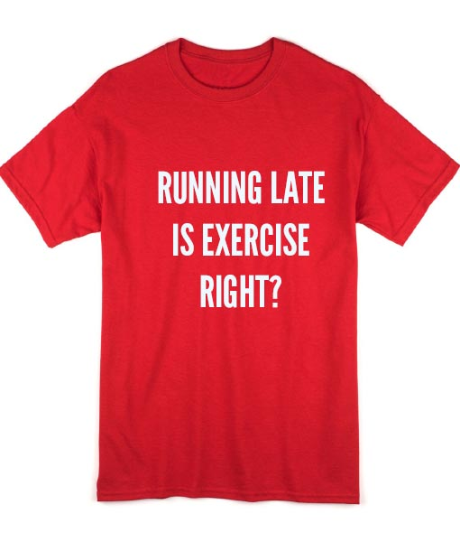 083827f7 Running Late Is Exercise Right Custom Tees Health and Fitness T Shirt