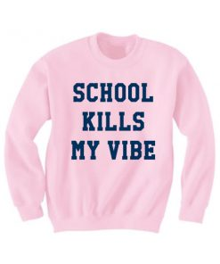 School Kills My Vibe Sweatshirt Quotes Sweater