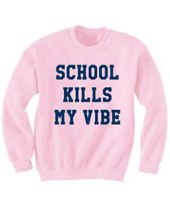 School Kills My Vibe Sweatshirt Quotes Sweater