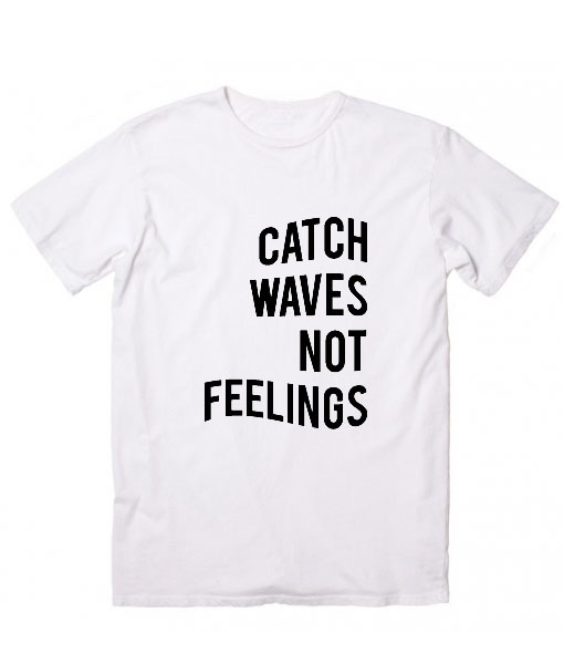 defbf5b8d8a Catch Waves Not Feelings T Shirt Custom Tees Quote T Shirt Clothfusion