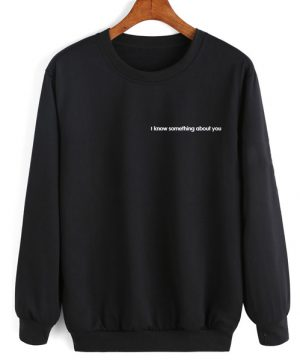 I Know Something About You Women Sweatshirt Quotes Sweater