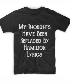 My Thoughts Have Been Replaced by Hamilton Lyrics T Shirt Custom Tees