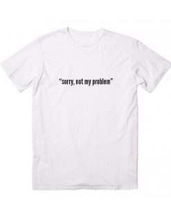 Sorry Not My Problem Men's and Women's sale & outlet t-shirts