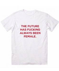The Future Has Fucking Always Been Female T Shirt Custom Tees