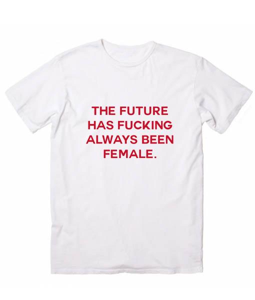 The Future Has Fucking Always Been Female T Shirt Custom Tees