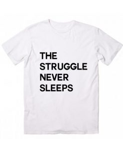 The Struggle Never Sleeps T Shirt Custom Tees