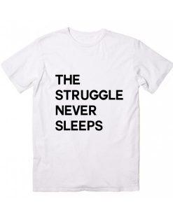 The Struggle Never Sleeps T Shirt Custom Tees