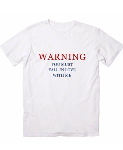 Warning You Must Fall In Love With Me T Shirt Custom Tees
