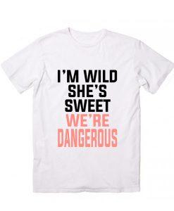 I'm Sweet She's Wild We're Dangerous T-Shirt