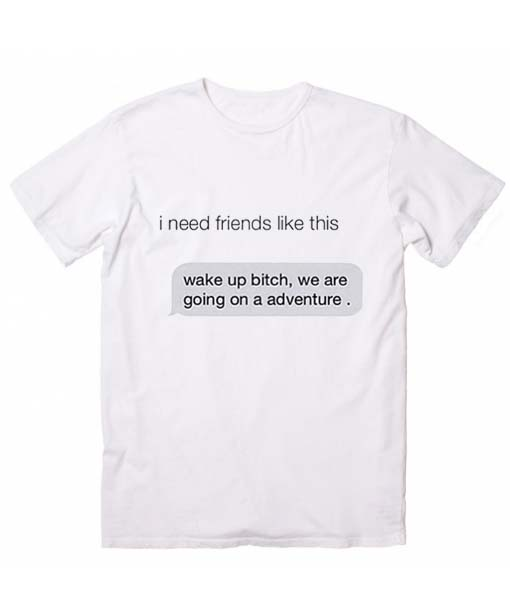 I Need Friends Like This Best Friends T-Shirt