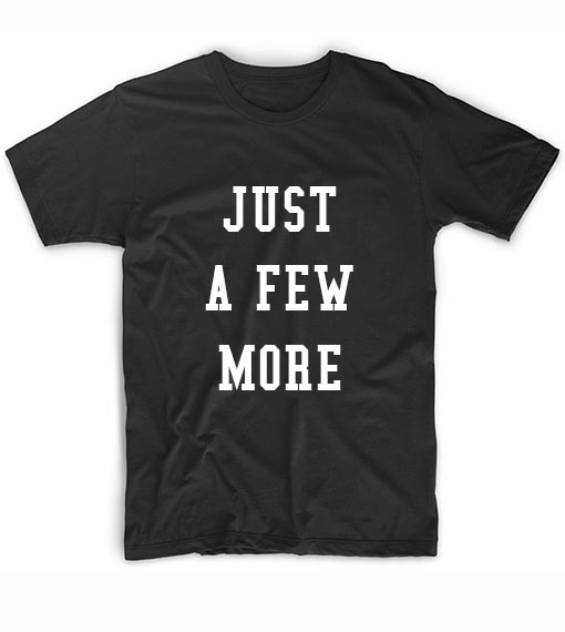 Just A Few More T-Shirt