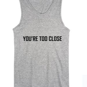You're Too Close Summer Funny Quote Tank top