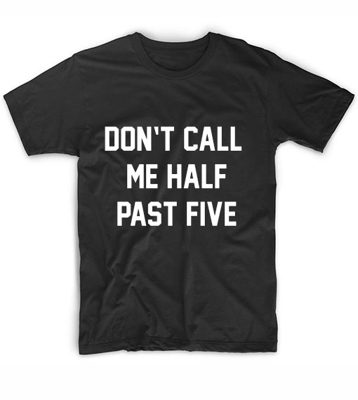 Don't Call Me Half Past Five T-Shirt