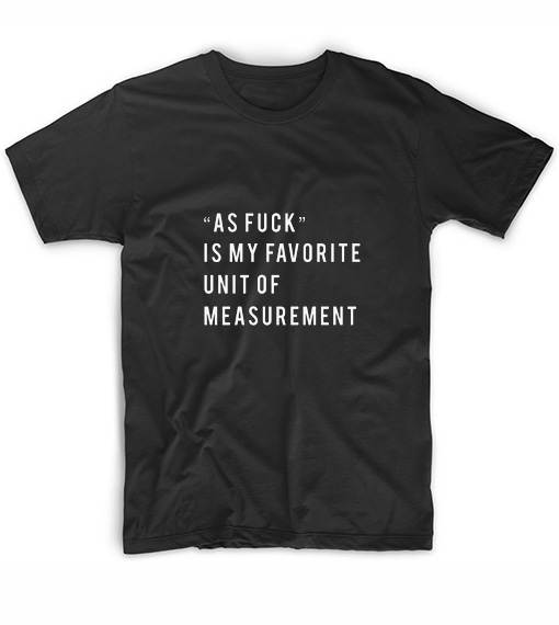 As Fuck Is My Favorite Unit Of Measurement T-Shirt