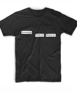 Be Everything People Are Afraid To Be T-Shirt