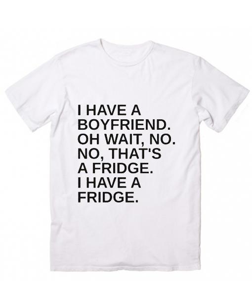 I Have A Boyfriend Oh Wait T-Shirt