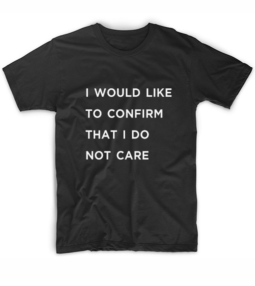 I Would Like To Confirm That I Do Not Care T-Shirt